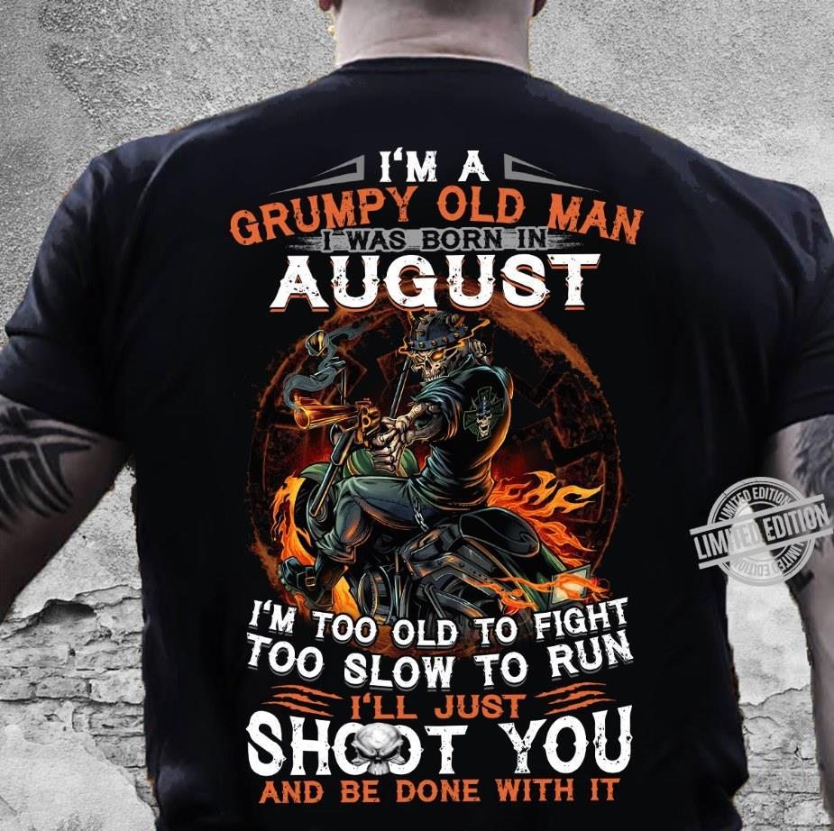 I'm A Grumpy Old Man I Was Born In August I'll Just Shoot You And Be Done With It Shirt