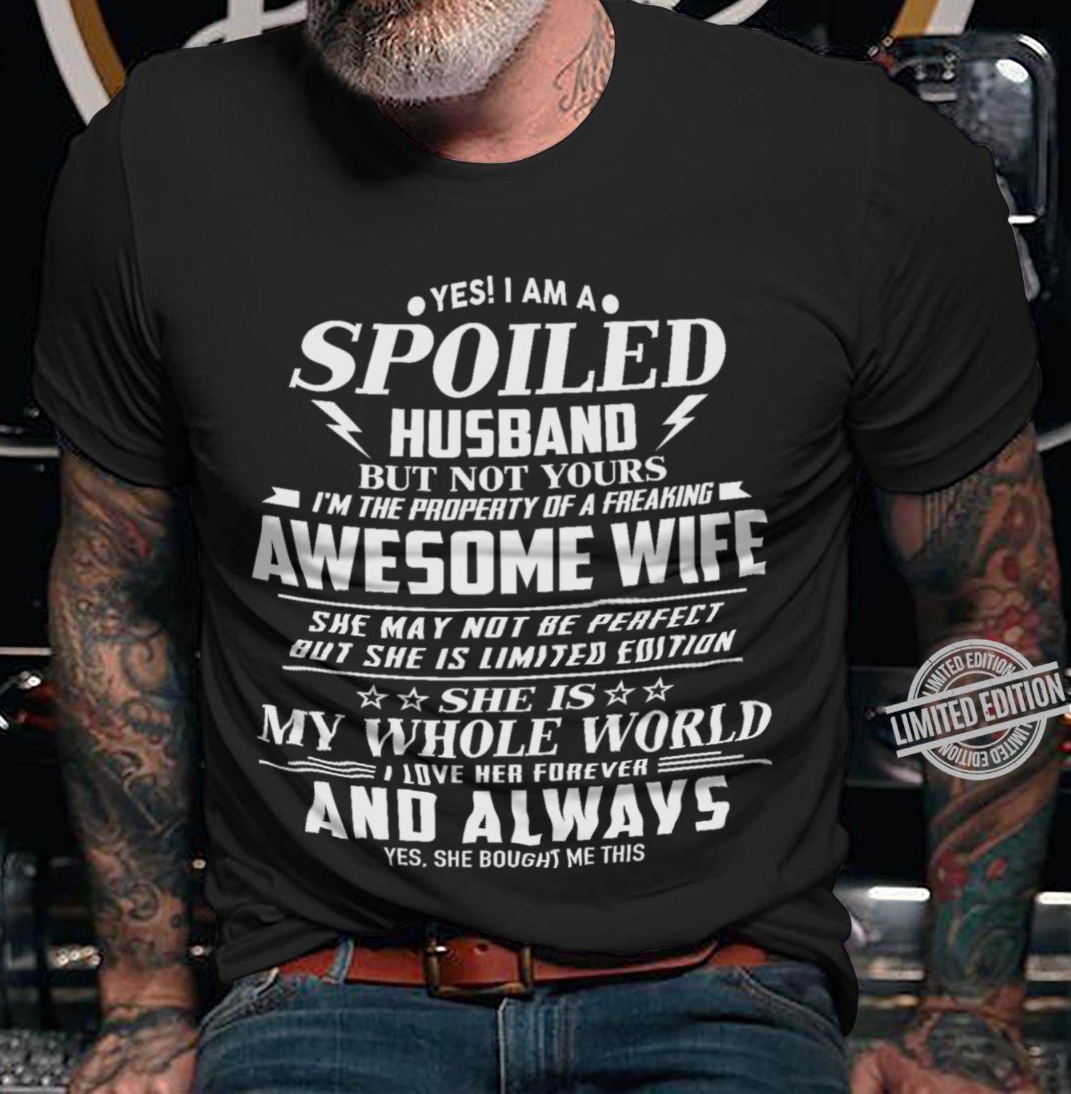 Yes I Am A Spoiled Husband But Not Yours I'm The Property Of A Freaking Awesome Wife She Is My Whole World I Love Her Forever And Always Yes She Bought Me This Shirt