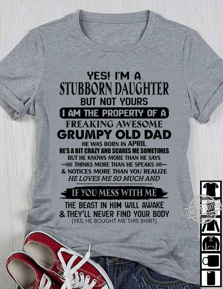 Yes I'm A Stubborn Daughter But Not Yours I Am The Property Of A Freaking Awesome Grumpy Old Dad Shirt