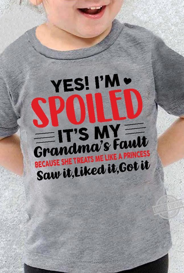 Yes I'm Spoiled It's My Grandma's Fault Saw It Liked It Got It Shirt