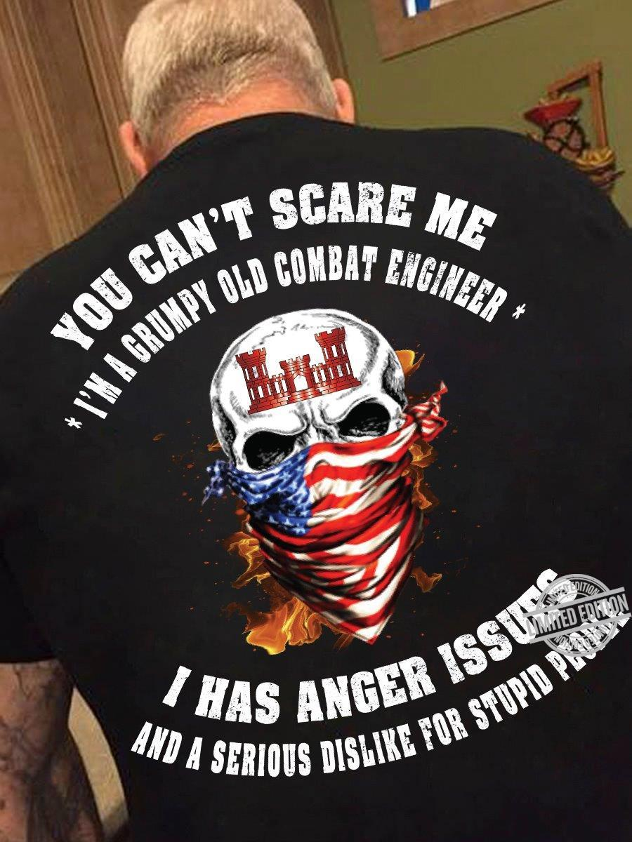 You Can't Scare Me I'm A Grumpy Old Combat Engineer I Has Anger Issues And A Serious Dislike For Stupid People Shirt